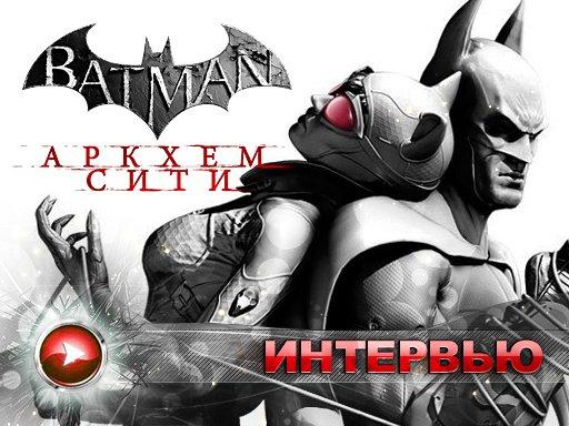 Batman: Arkham City. Интервью