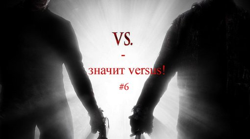 """""""VS - значит versus!"""" #6"""